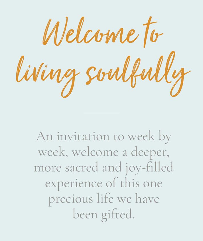 Welcome to living soulfully - an invitation to week by week, welcome a deeper, more sacred and joy-filled experience of this one precious life we have been gifted.