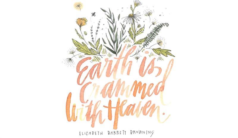 Earth is crammed with heaven. Elizabeth Barrett Browning